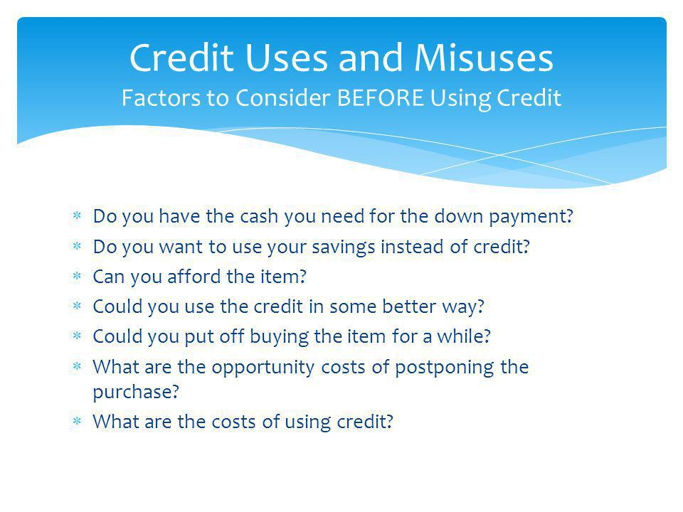 Do you have the cash you need for the down payment? Do you want to use your savings instead of credit? Can you afford the item? Could you use the cred
