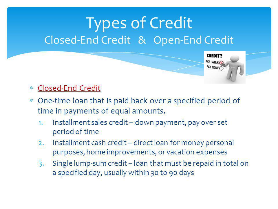 Closed-End Credit One-time loan that is paid back over a specified period of time in payments of equal amounts. 1.Installment sales credit – down paym