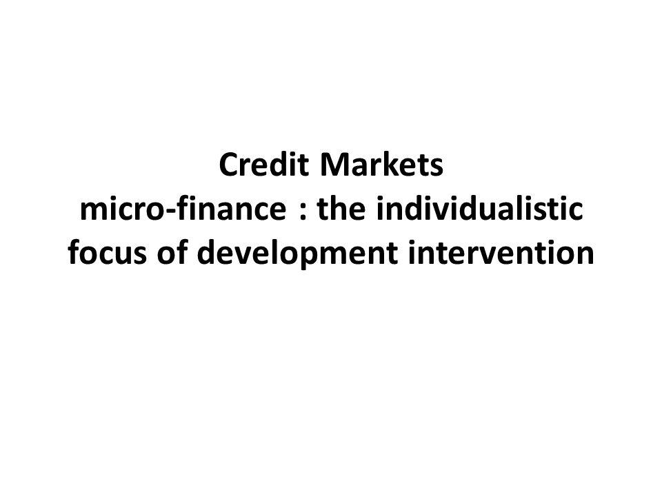 Credit Markets micro-finance : the individualistic focus of development intervention