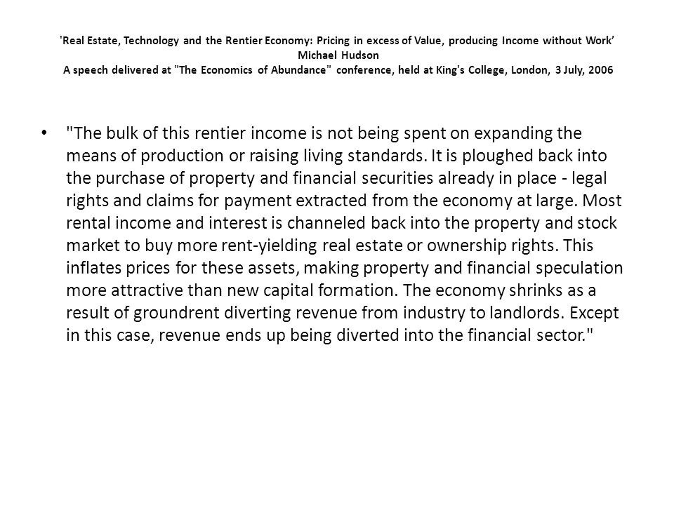 Real Estate, Technology and the Rentier Economy: Pricing in excess of Value, producing Income without Work Michael Hudson A speech delivered at The Economics of Abundance conference, held at King s College, London, 3 July, 2006 The bulk of this rentier income is not being spent on expanding the means of production or raising living standards.