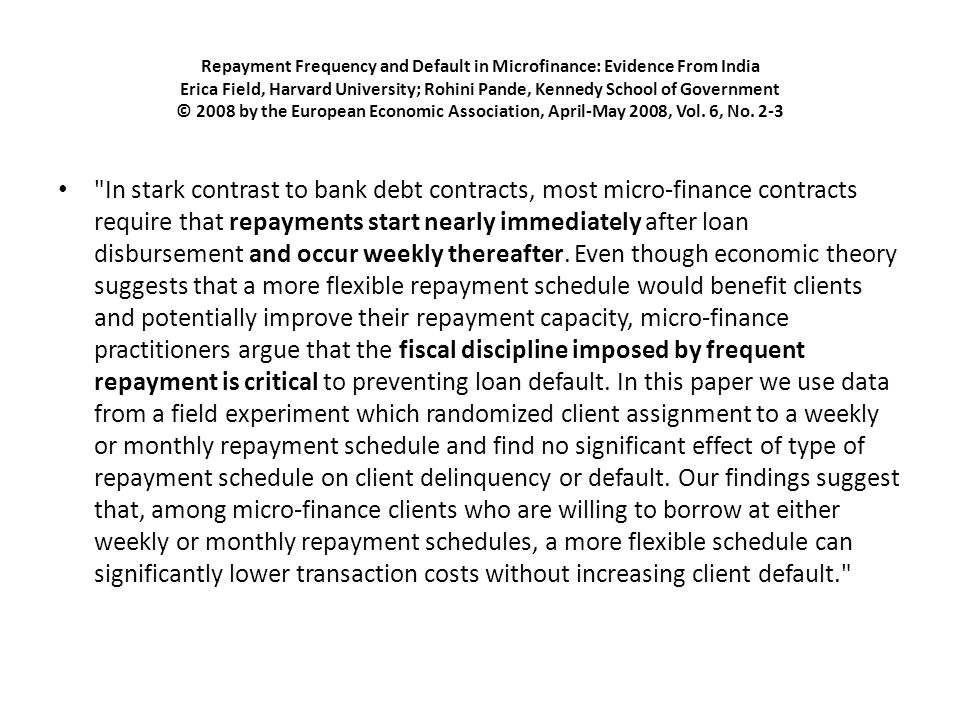 Repayment Frequency and Default in Microfinance: Evidence From India Erica Field, Harvard University; Rohini Pande, Kennedy School of Government © 2008 by the European Economic Association, April-May 2008, Vol.