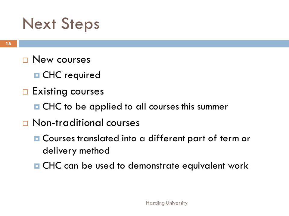 Next Steps Harding University 18 New courses CHC required Existing courses CHC to be applied to all courses this summer Non-traditional courses Courses translated into a different part of term or delivery method CHC can be used to demonstrate equivalent work