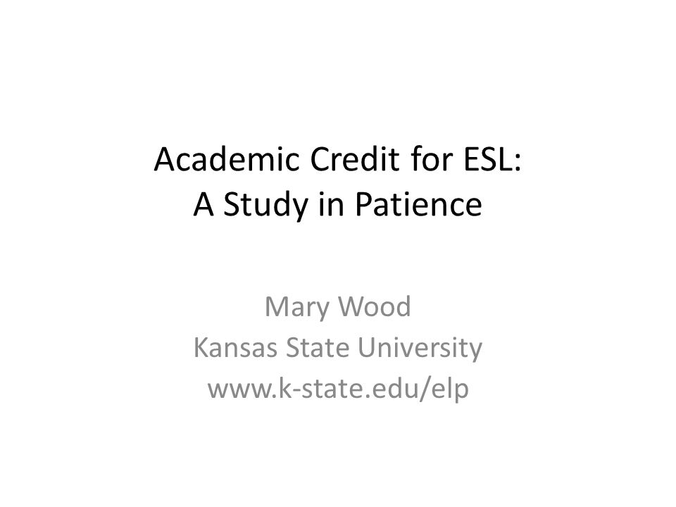 Academic Credit for ESL: A Study in Patience Mary Wood Kansas State University www.k-state.edu/elp