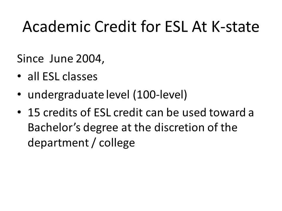 Academic Credit for ESL At K-state Since June 2004, all ESL classes undergraduate level (100-level) 15 credits of ESL credit can be used toward a Bachelors degree at the discretion of the department / college