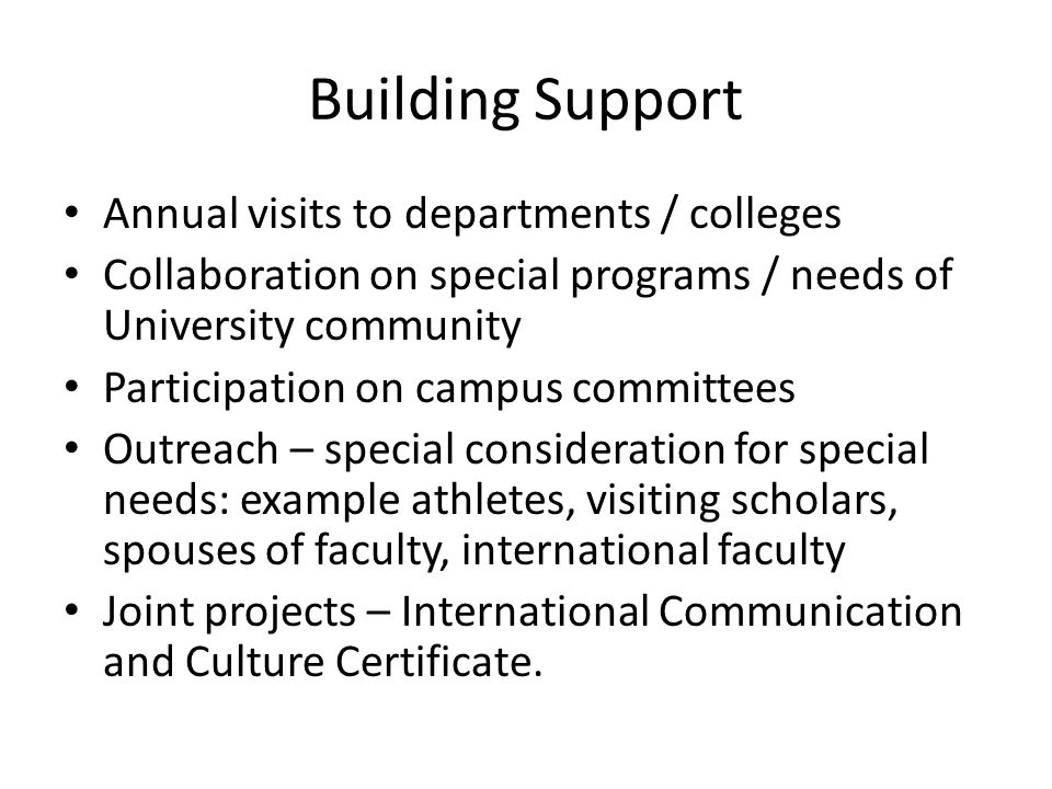 Building Support Annual visits to departments / colleges Collaboration on special programs / needs of University community Participation on campus committees Outreach – special consideration for special needs: example athletes, visiting scholars, spouses of faculty, international faculty Joint projects – International Communication and Culture Certificate.