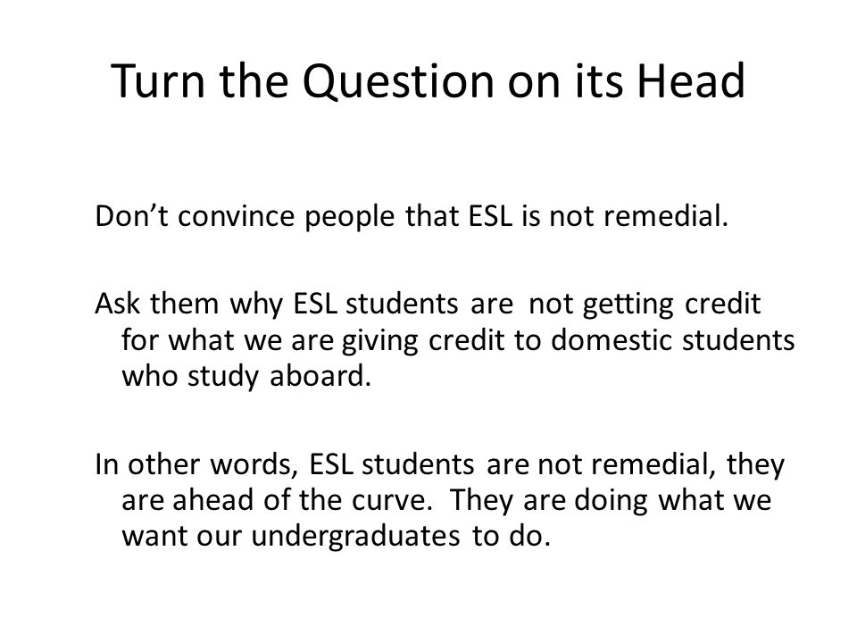 Turn the Question on its Head Dont convince people that ESL is not remedial.