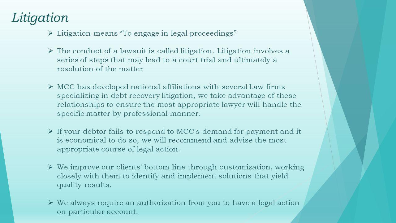 Litigation Litigation means To engage in legal proceedings The conduct of a lawsuit is called litigation.