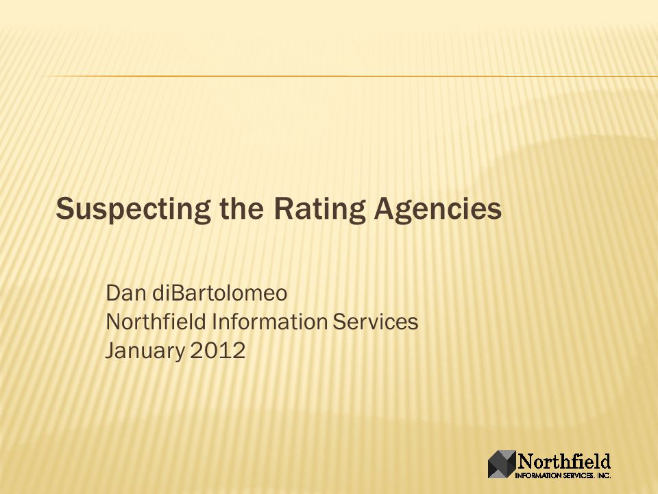 Suspecting the Rating Agencies Dan diBartolomeo Northfield Information Services January 2012