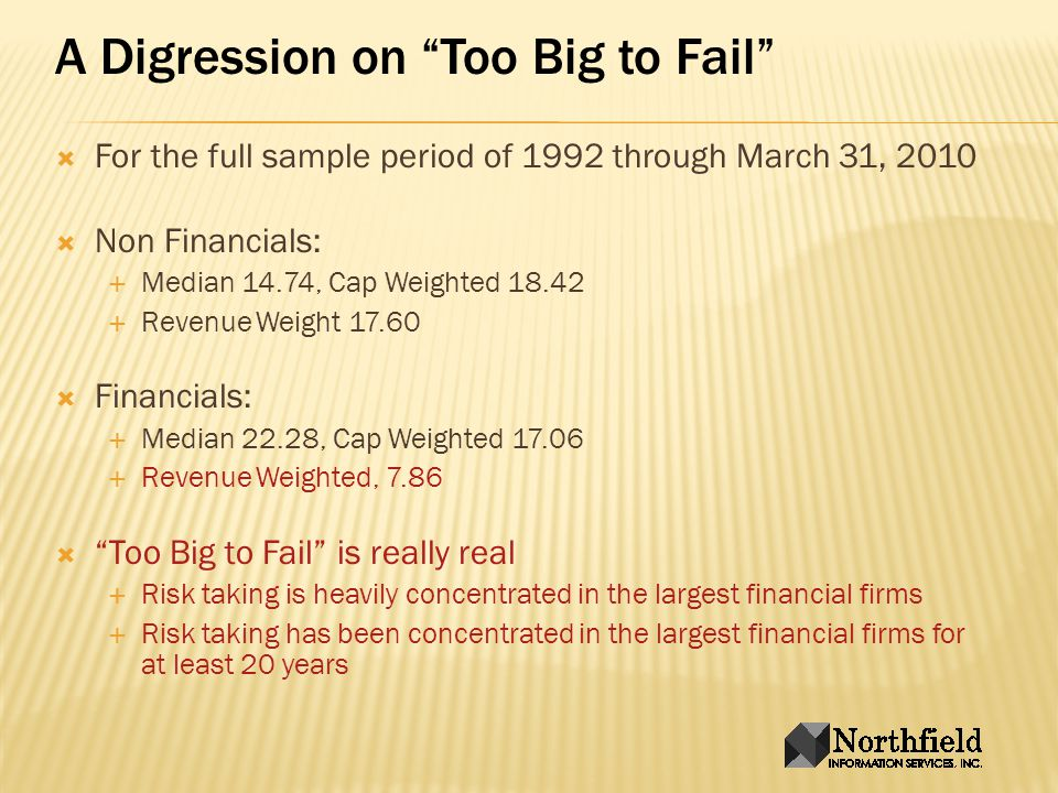 A Digression on Too Big to Fail For the full sample period of 1992 through March 31, 2010 Non Financials: Median 14.74, Cap Weighted 18.42 Revenue Weight 17.60 Financials: Median 22.28, Cap Weighted 17.06 Revenue Weighted, 7.86 Too Big to Fail is really real Risk taking is heavily concentrated in the largest financial firms Risk taking has been concentrated in the largest financial firms for at least 20 years