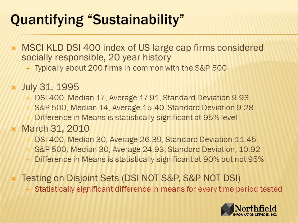 Quantifying Sustainability MSCI KLD DSI 400 index of US large cap firms considered socially responsible, 20 year history Typically about 200 firms in common with the S&P 500 July 31, 1995 DSI 400, Median 17, Average 17.91, Standard Deviation 9.93 S&P 500, Median 14, Average 15.40, Standard Deviation 9.28 Difference in Means is statistically significant at 95% level March 31, 2010 DSI 400, Median 30, Average 26.39, Standard Deviation 11.45 S&P 500, Median 30, Average 24.93, Standard Deviation, 10.92 Difference in Means is statistically significant at 90% but not 95% Testing on Disjoint Sets (DSI NOT S&P, S&P NOT DSI) Statistically significant difference in means for every time period tested