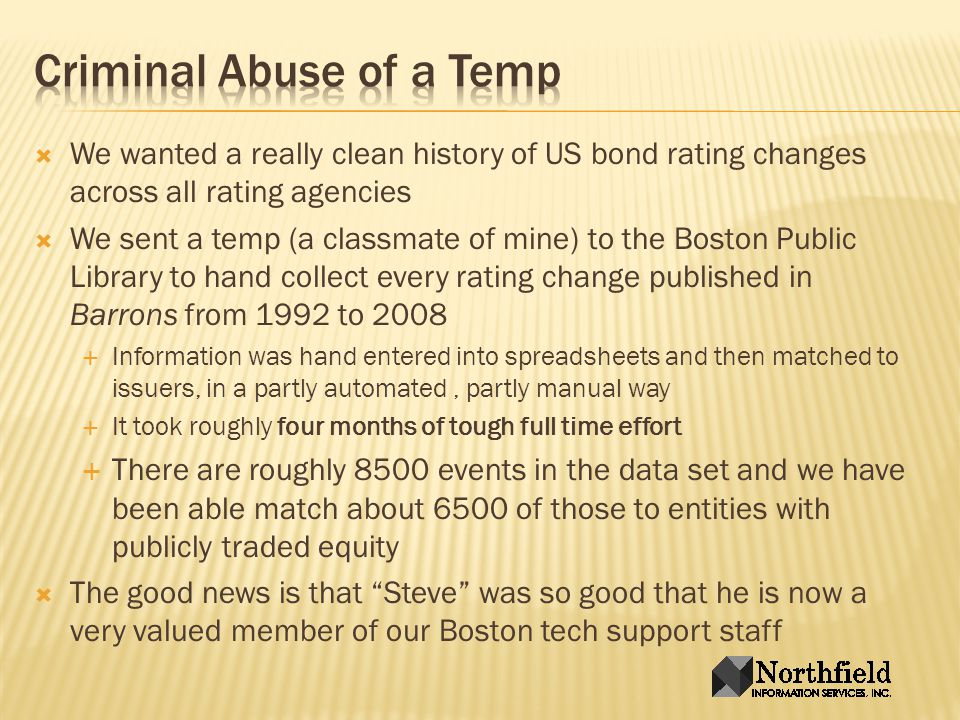 We wanted a really clean history of US bond rating changes across all rating agencies We sent a temp (a classmate of mine) to the Boston Public Library to hand collect every rating change published in Barrons from 1992 to 2008 Information was hand entered into spreadsheets and then matched to issuers, in a partly automated, partly manual way It took roughly four months of tough full time effort There are roughly 8500 events in the data set and we have been able match about 6500 of those to entities with publicly traded equity The good news is that Steve was so good that he is now a very valued member of our Boston tech support staff