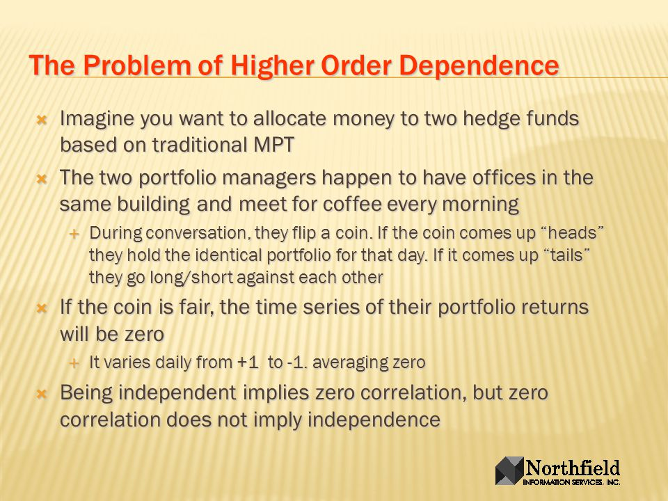 The Problem of Higher Order Dependence Imagine you want to allocate money to two hedge funds based on traditional MPT Imagine you want to allocate money to two hedge funds based on traditional MPT The two portfolio managers happen to have offices in the same building and meet for coffee every morning The two portfolio managers happen to have offices in the same building and meet for coffee every morning During conversation, they flip a coin.