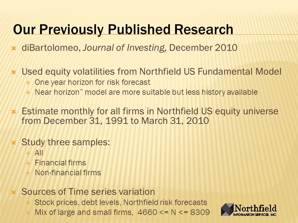 Our Previously Published Research diBartolomeo, Journal of Investing, December 2010 Used equity volatilities from Northfield US Fundamental Model One year horizon for risk forecast Near horizon model are more suitable but less history available Estimate monthly for all firms in Northfield US equity universe from December 31, 1991 to March 31, 2010 Study three samples: All Financial firms Non-financial firms Sources of Time series variation Stock prices, debt levels, Northfield risk forecasts Mix of large and small firms, 4660 <= N <= 8309