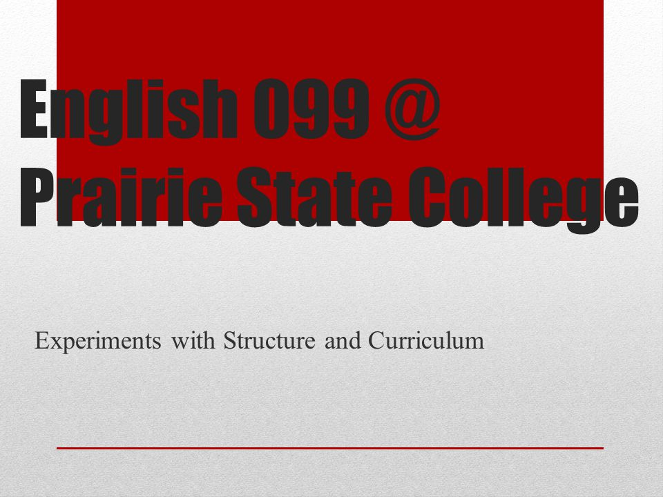 English 099 @ Prairie State College Experiments with Structure and Curriculum