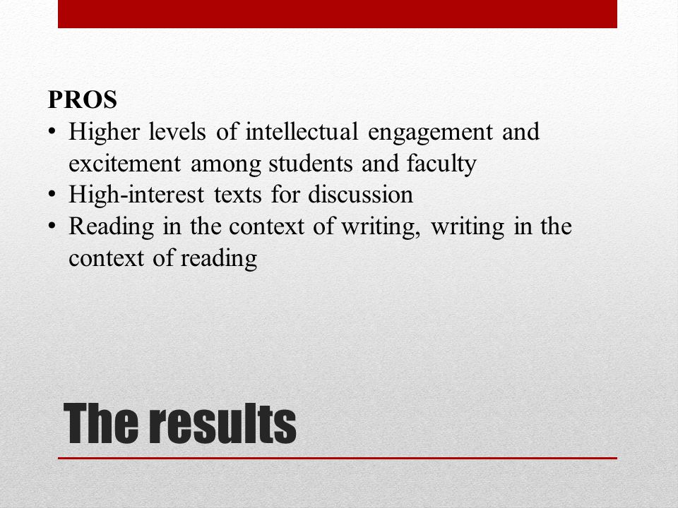 The results PROS Higher levels of intellectual engagement and excitement among students and faculty High-interest texts for discussion Reading in the context of writing, writing in the context of reading