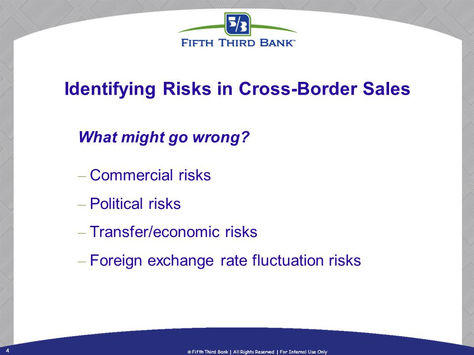 4 Fifth Third Bank | All Rights Reserved | For Internal Use Only Identifying Risks in Cross-Border Sales What might go wrong? – Commercial risks – Pol