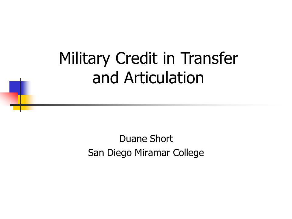 Sources and uses of credit: Military Training / Coursework Documentation The ACE Guide Standard reference for recognizing learning acquired in the military Evaluates and translates military courses & occupations Provides credit recommendations See Handout 2