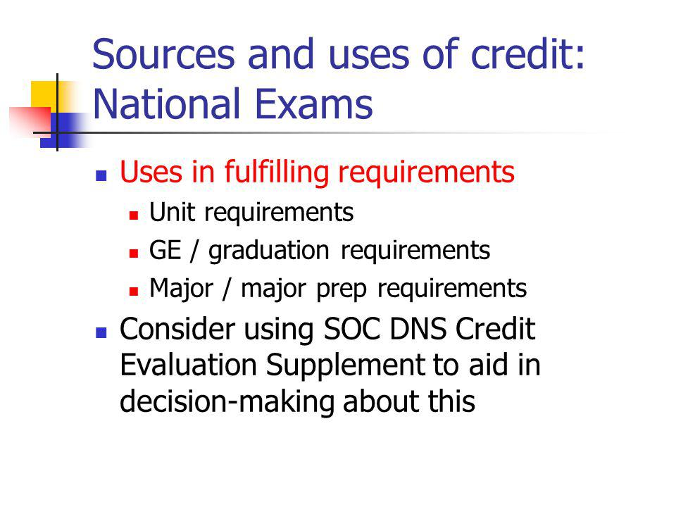 Sources and uses of credit: National Exams Uses in fulfilling requirements Unit requirements GE / graduation requirements Major / major prep requirements Consider using SOC DNS Credit Evaluation Supplement to aid in decision-making about this