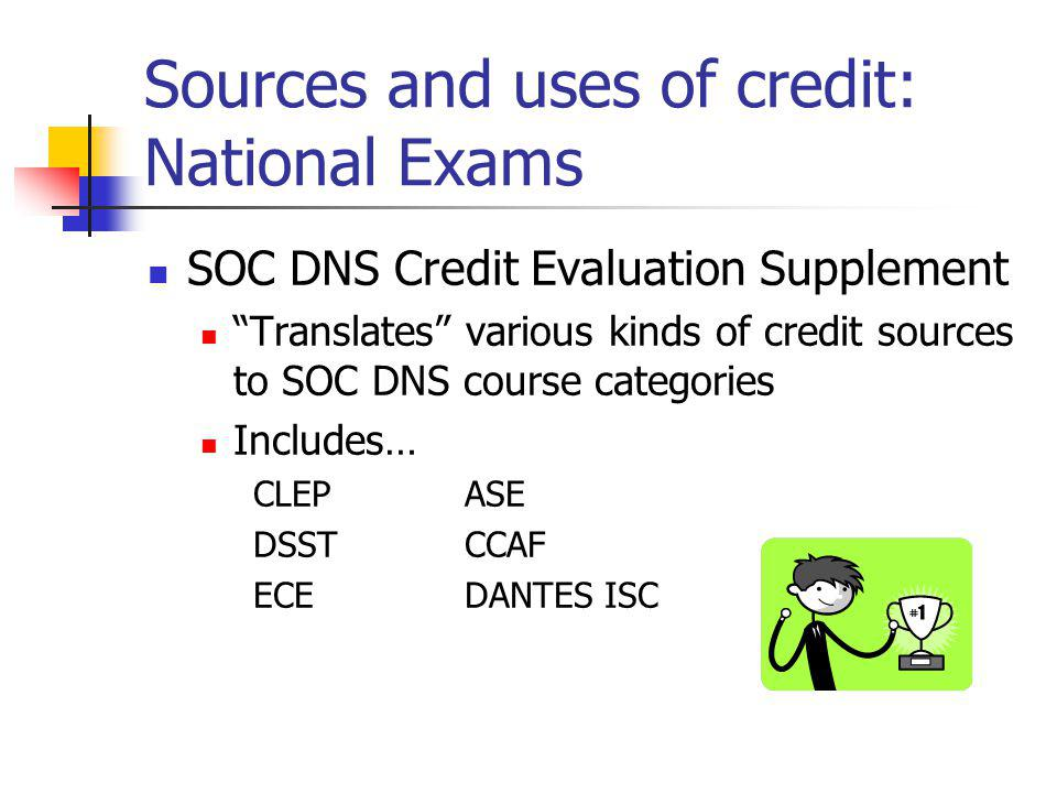 Sources and uses of credit: National Exams SOC DNS Credit Evaluation Supplement Translates various kinds of credit sources to SOC DNS course categories Includes… CLEPASE DSSTCCAF ECEDANTES ISC