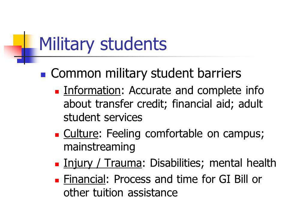 Military students Common military student barriers Information: Accurate and complete info about transfer credit; financial aid; adult student services Culture: Feeling comfortable on campus; mainstreaming Injury / Trauma: Disabilities; mental health Financial: Process and time for GI Bill or other tuition assistance