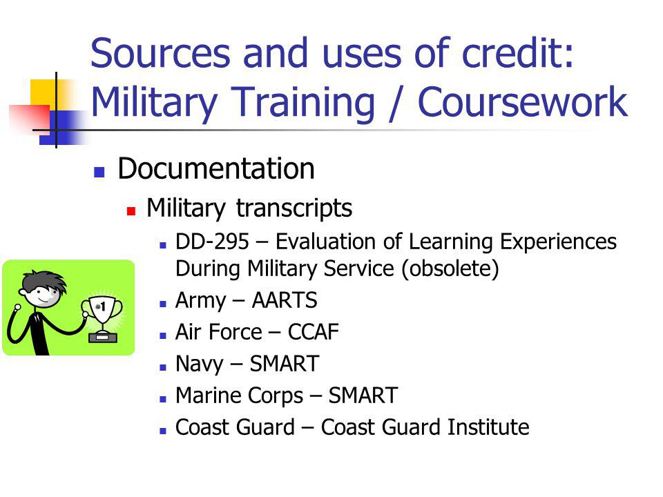 Sources and uses of credit: Military Training / Coursework Documentation Military transcripts DD-295 – Evaluation of Learning Experiences During Military Service (obsolete) Army – AARTS Air Force – CCAF Navy – SMART Marine Corps – SMART Coast Guard – Coast Guard Institute