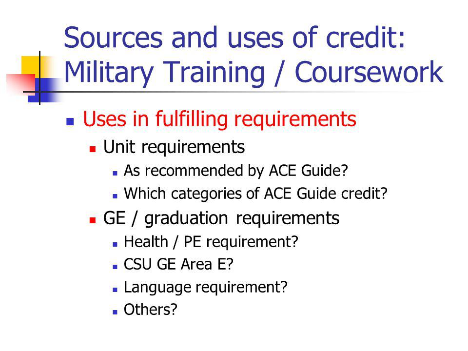Sources and uses of credit: Military Training / Coursework Uses in fulfilling requirements Unit requirements As recommended by ACE Guide.