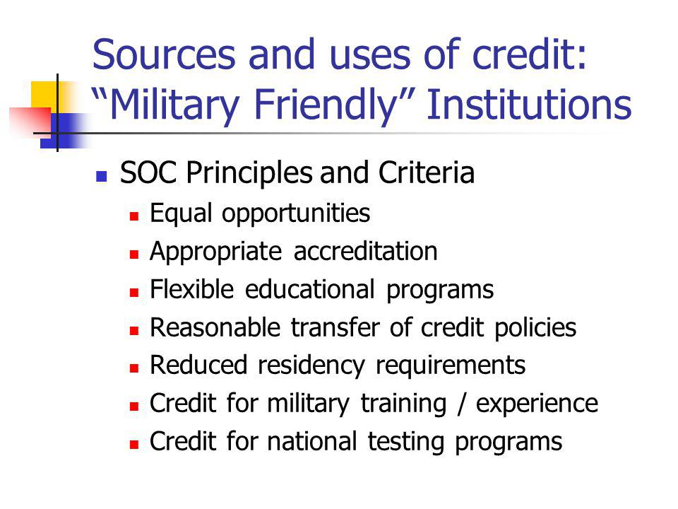 Sources and uses of credit: Military Friendly Institutions SOC Principles and Criteria Equal opportunities Appropriate accreditation Flexible educational programs Reasonable transfer of credit policies Reduced residency requirements Credit for military training / experience Credit for national testing programs