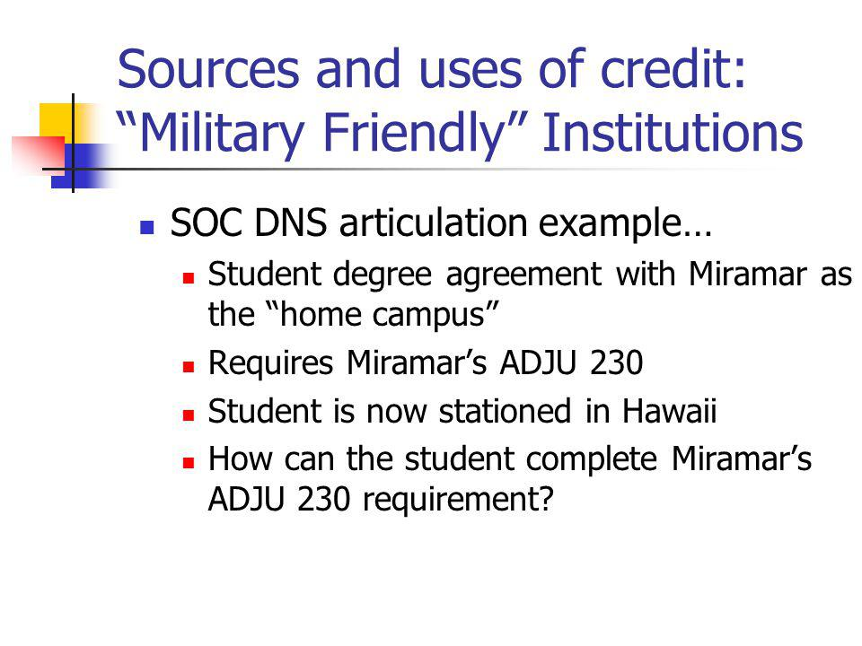 Sources and uses of credit: Military Friendly Institutions SOC DNS articulation example… Student degree agreement with Miramar as the home campus Requires Miramars ADJU 230 Student is now stationed in Hawaii How can the student complete Miramars ADJU 230 requirement