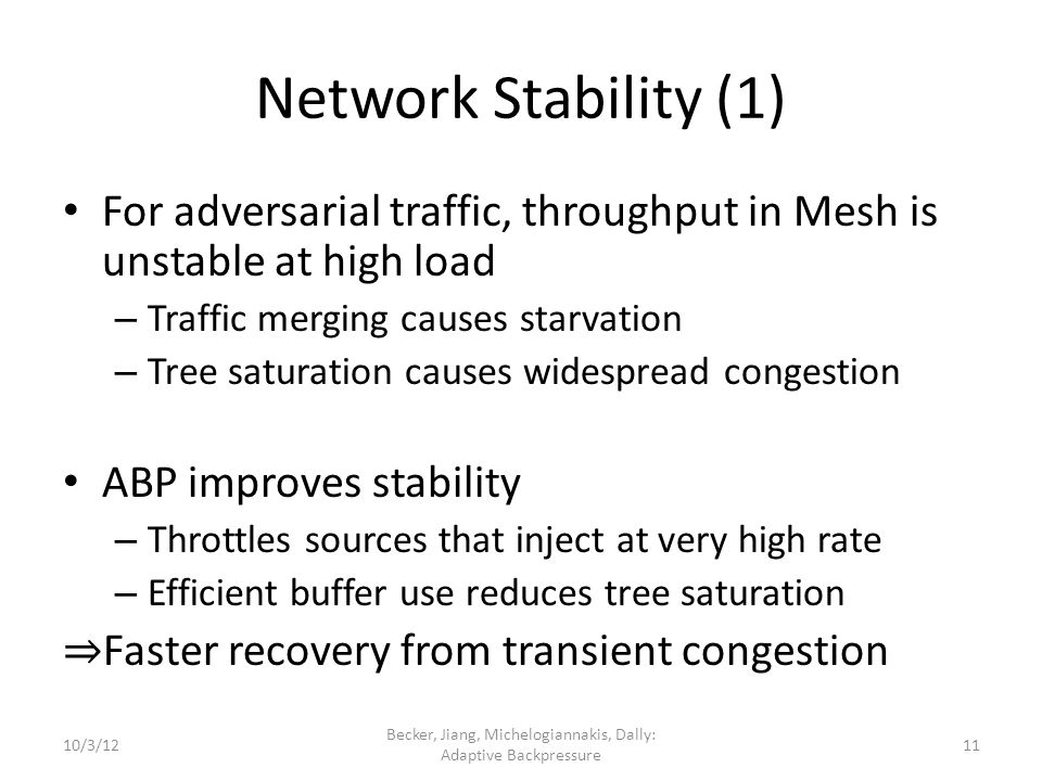 Network Stability (1) For adversarial traffic, throughput in Mesh is unstable at high load – Traffic merging causes starvation – Tree saturation causes widespread congestion ABP improves stability – Throttles sources that inject at very high rate – Efficient buffer use reduces tree saturation Faster recovery from transient congestion 10/3/12 Becker, Jiang, Michelogiannakis, Dally: Adaptive Backpressure 11