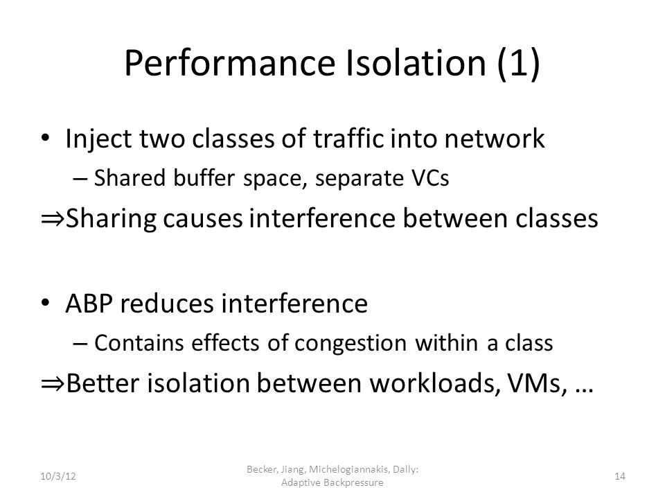 Performance Isolation (1) Inject two classes of traffic into network – Shared buffer space, separate VCs Sharing causes interference between classes ABP reduces interference – Contains effects of congestion within a class Better isolation between workloads, VMs, … 10/3/12 Becker, Jiang, Michelogiannakis, Dally: Adaptive Backpressure 14