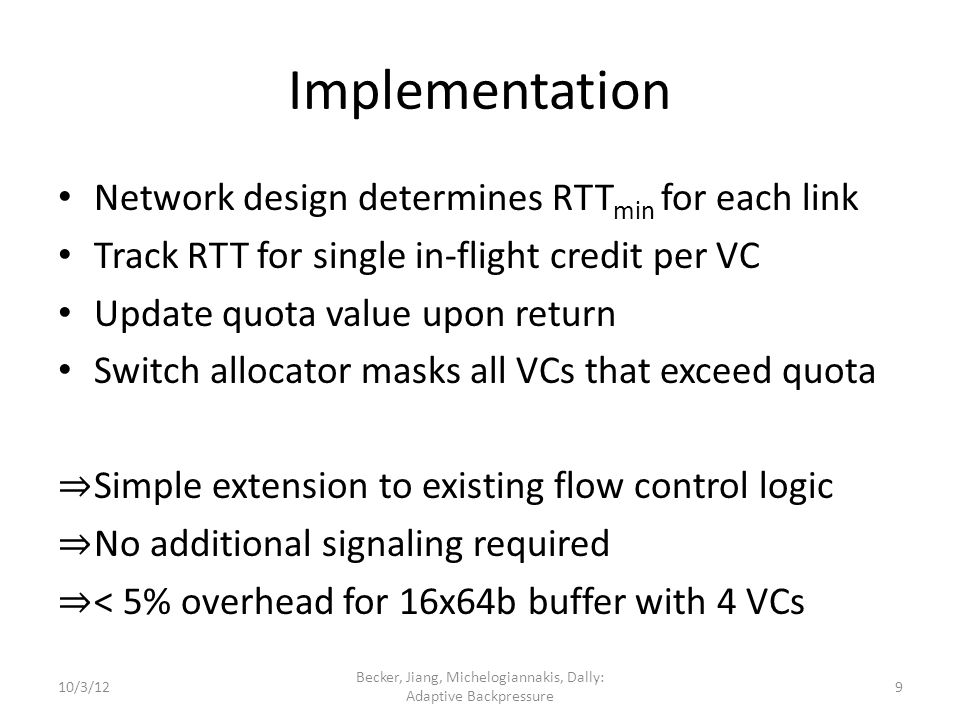 Implementation Network design determines RTT min for each link Track RTT for single in-flight credit per VC Update quota value upon return Switch allocator masks all VCs that exceed quota Simple extension to existing flow control logic No additional signaling required < 5% overhead for 16x64b buffer with 4 VCs 10/3/12 Becker, Jiang, Michelogiannakis, Dally: Adaptive Backpressure 9