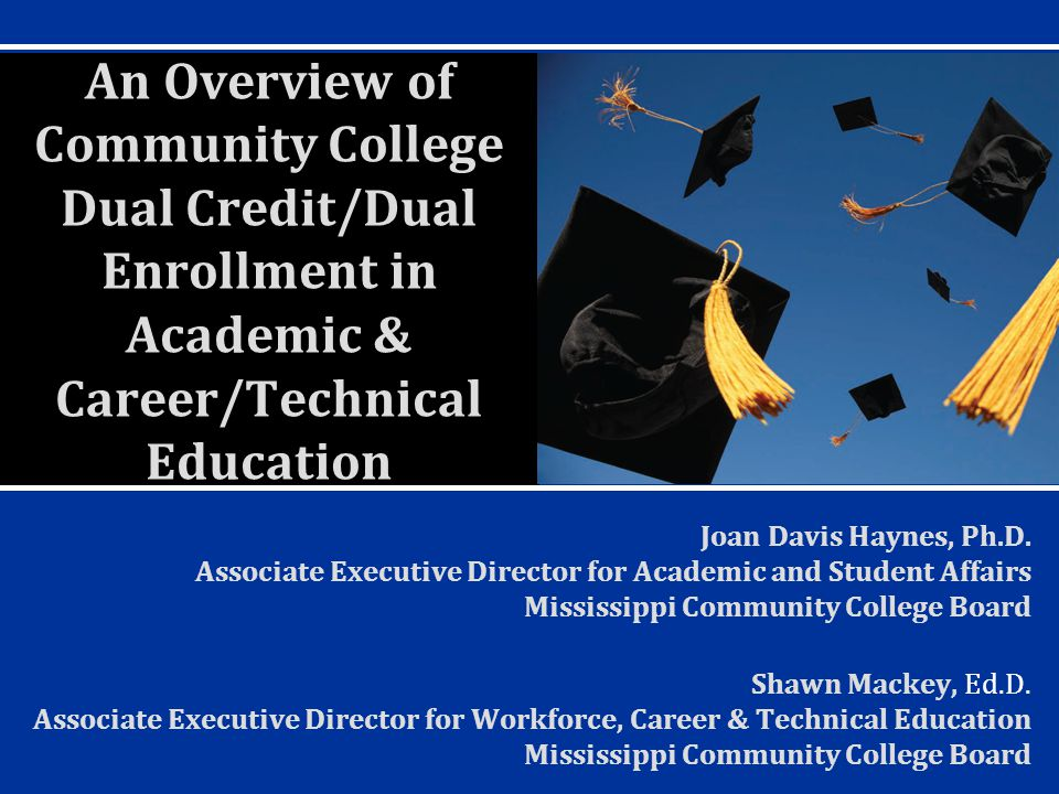 An Overview of Community College Dual Credit/Dual Enrollment in Academic & Career/Technical Education Joan Davis Haynes, Ph.D.