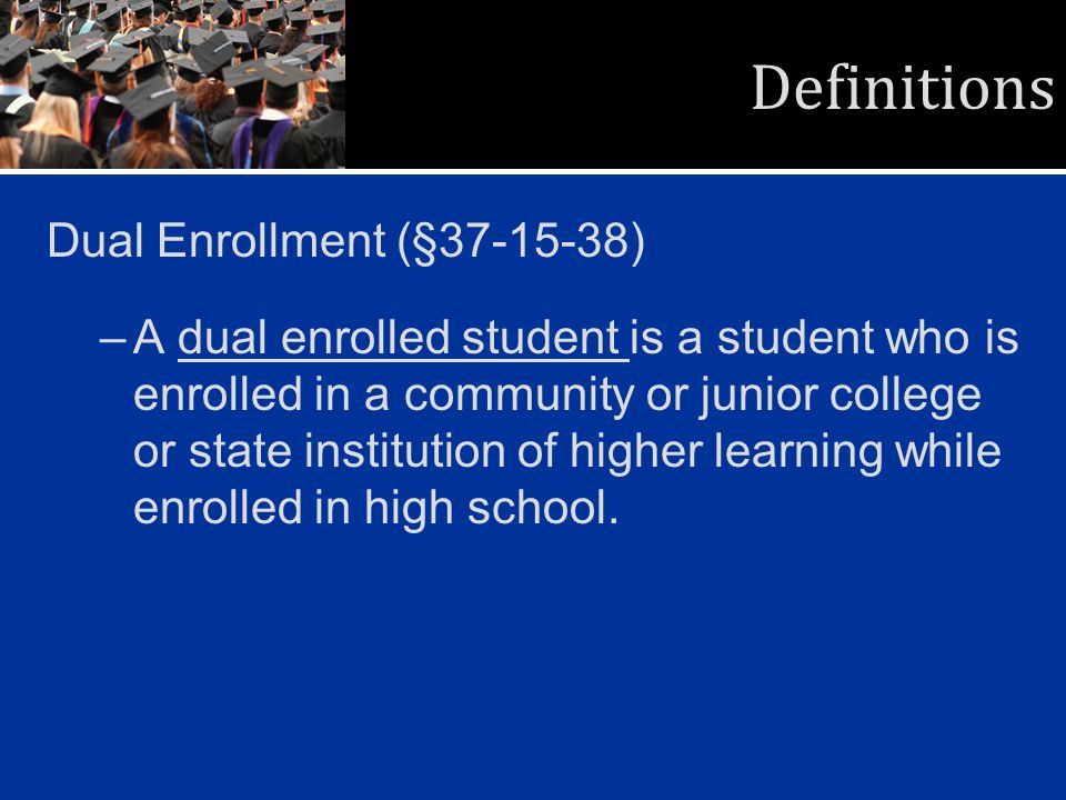 Definitions Dual Enrollment (§37-15-38) –A dual enrolled student is a student who is enrolled in a community or junior college or state institution of higher learning while enrolled in high school.