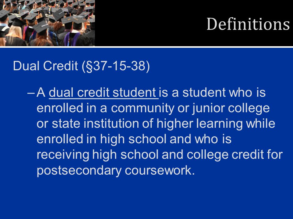 Definitions Dual Credit (§37-15-38) –A dual credit student is a student who is enrolled in a community or junior college or state institution of highe
