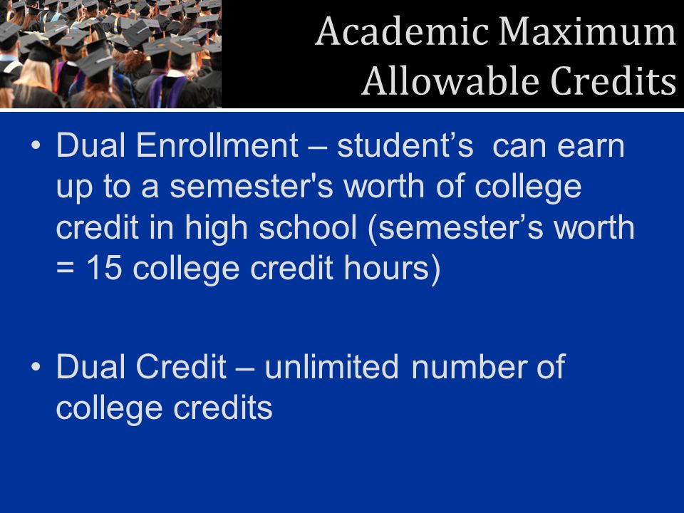 Academic Maximum Allowable Credits Dual Enrollment – students can earn up to a semester s worth of college credit in high school (semesters worth = 15 college credit hours) Dual Credit – unlimited number of college credits