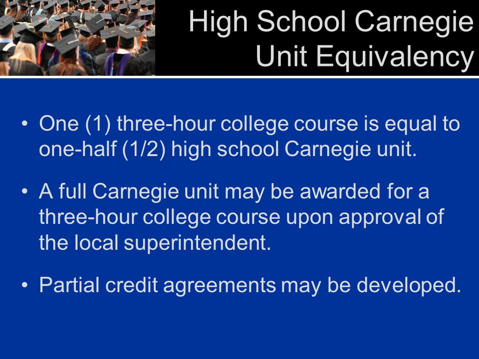 High School Carnegie Unit Equivalency One (1) three-hour college course is equal to one-half (1/2) high school Carnegie unit. A full Carnegie unit may