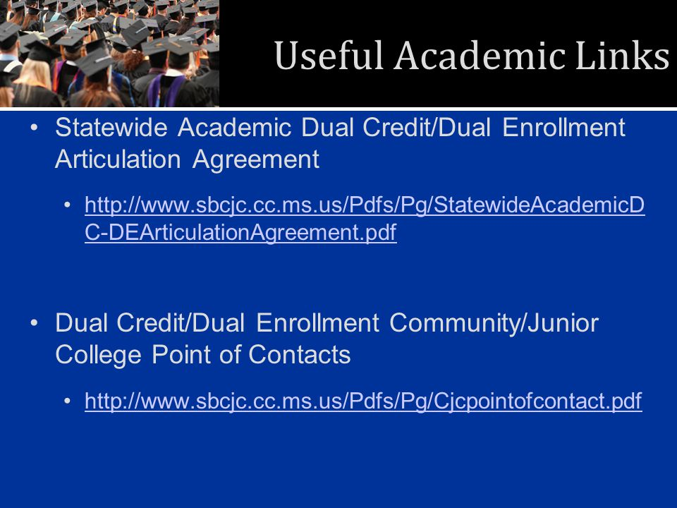 Useful Academic Links Statewide Academic Dual Credit/Dual Enrollment Articulation Agreement http://www.sbcjc.cc.ms.us/Pdfs/Pg/StatewideAcademicD C-DEArticulationAgreement.pdfhttp://www.sbcjc.cc.ms.us/Pdfs/Pg/StatewideAcademicD C-DEArticulationAgreement.pdf Dual Credit/Dual Enrollment Community/Junior College Point of Contacts http://www.sbcjc.cc.ms.us/Pdfs/Pg/Cjcpointofcontact.pdf