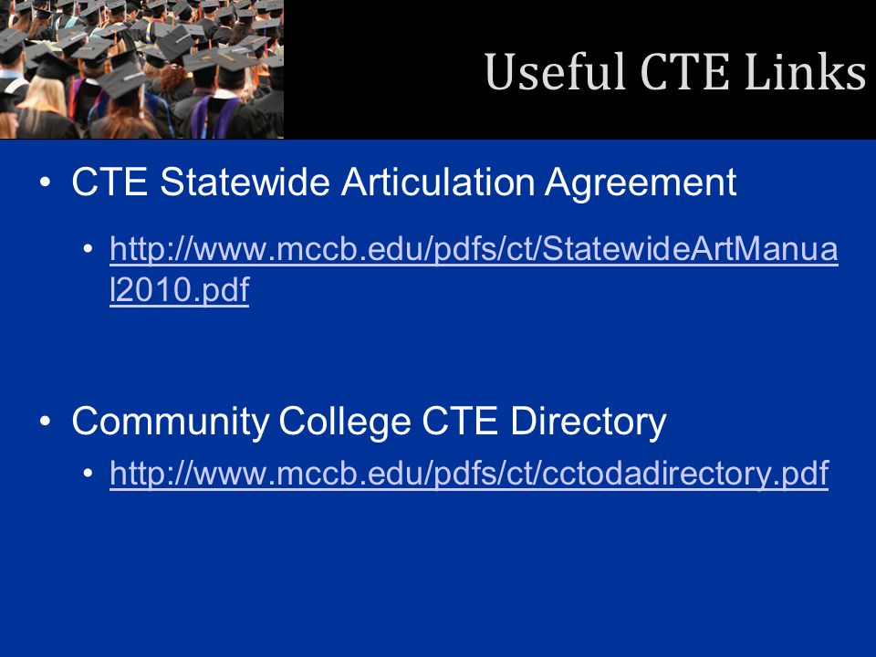 Useful CTE Links CTE Statewide Articulation Agreement http://www.mccb.edu/pdfs/ct/StatewideArtManua l2010.pdfhttp://www.mccb.edu/pdfs/ct/StatewideArtManua l2010.pdf Community College CTE Directory http://www.mccb.edu/pdfs/ct/cctodadirectory.pdfhttp://www.mccb.edu/pdfs/ct/cctodadirectory.pdf
