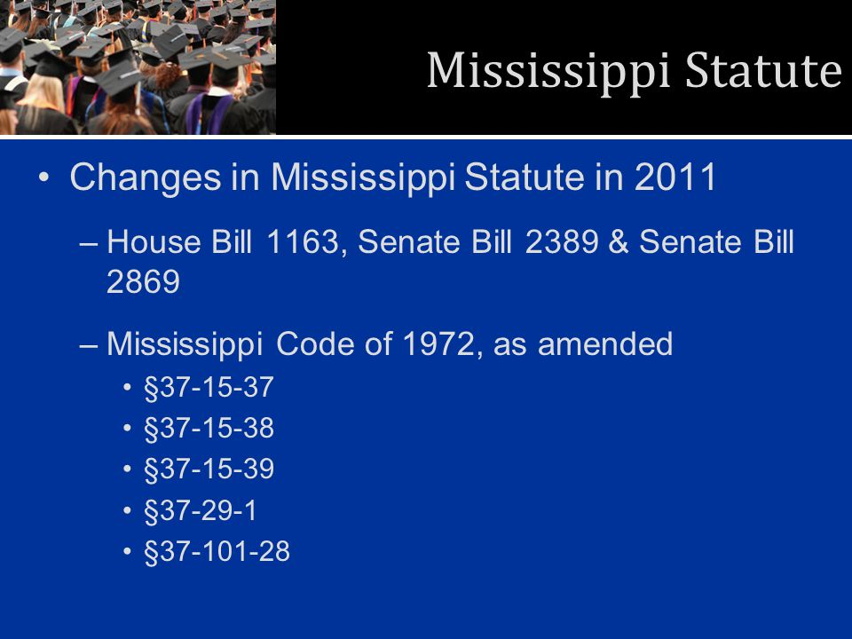 Mississippi Statute Changes in Mississippi Statute in 2011 –House Bill 1163, Senate Bill 2389 & Senate Bill 2869 –Mississippi Code of 1972, as amended §37-15-37 §37-15-38 §37-15-39 §37-29-1 §37-101-28