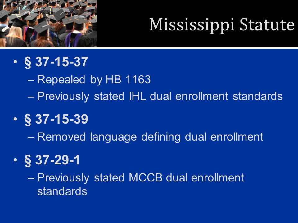Mississippi Statute § 37-15-37 –Repealed by HB 1163 –Previously stated IHL dual enrollment standards § 37-15-39 –Removed language defining dual enroll