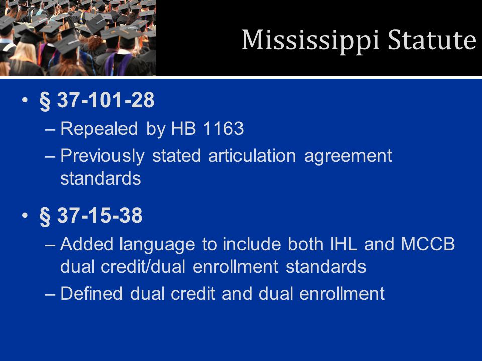 Mississippi Statute § 37-101-28 –Repealed by HB 1163 –Previously stated articulation agreement standards § 37-15-38 –Added language to include both IHL and MCCB dual credit/dual enrollment standards –Defined dual credit and dual enrollment