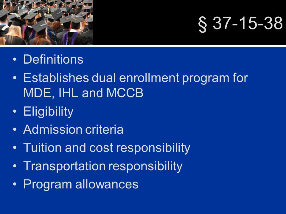 § 37-15-38 Definitions Establishes dual enrollment program for MDE, IHL and MCCB Eligibility Admission criteria Tuition and cost responsibility Transportation responsibility Program allowances
