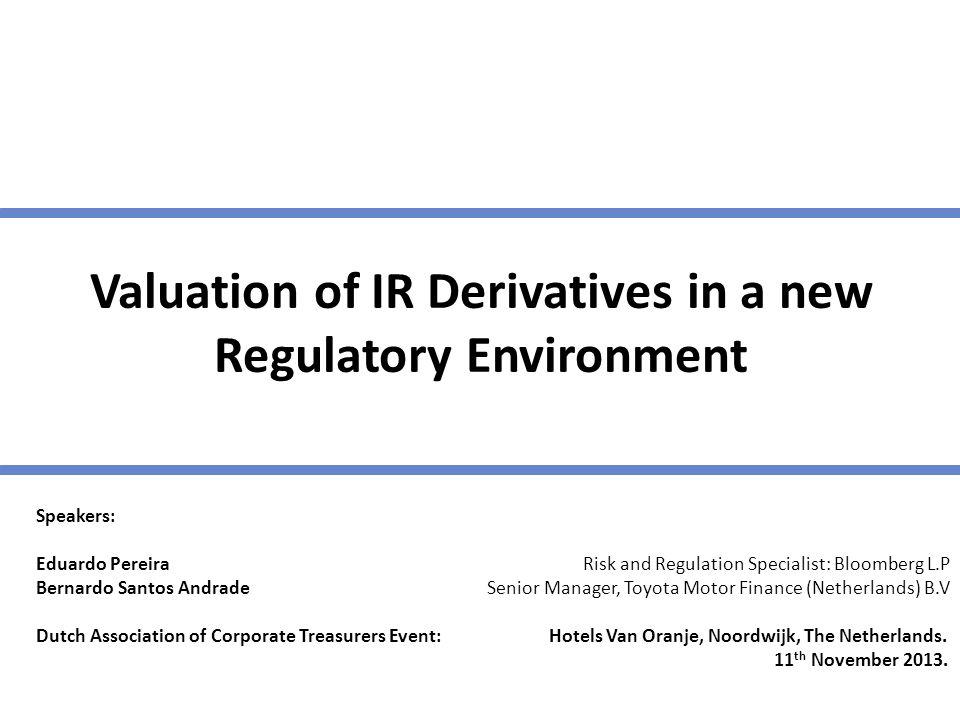 Valuation of IR Derivatives in a new Regulatory Environment Speakers: Eduardo Pereira Risk and Regulation Specialist: Bloomberg L.P Bernardo Santos An
