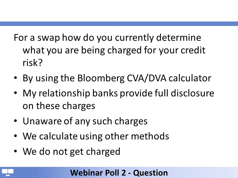 For a swap how do you currently determine what you are being charged for your credit risk? By using the Bloomberg CVA/DVA calculator My relationship b