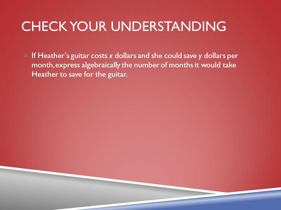 CHECK YOUR UNDERSTANDING If Heather s guitar costs x dollars and she could save y dollars per month, express algebraically the number of months it wou