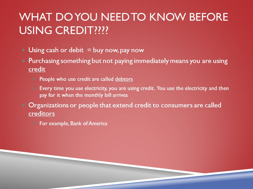 WHAT DO YOU NEED TO KNOW BEFORE USING CREDIT???? Using cash or debit = buy now, pay now Purchasing something but not paying immediately means you are