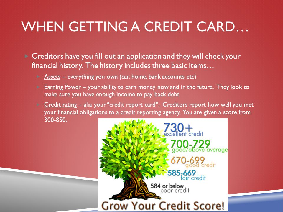 WHEN GETTING A CREDIT CARD… Creditors have you fill out an application and they will check your financial history. The history includes three basic it