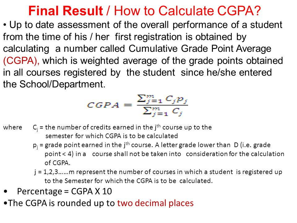 Final Result / How to Calculate CGPA? Up to date assessment of the overall performance of a student from the time of his / her first registration is o
