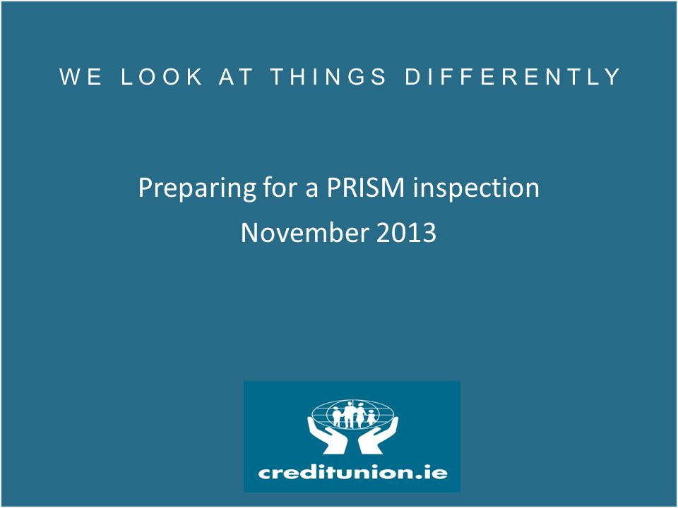 W E L O O K A T T H I N G S D I F F E R E N T L Y Depending on category of credit union, 2-5 inspectors carry out PRISM inspection on site The CB team will then meet individually with the following : Chairman and Secretary - to discuss Governance, Risk and Compliance, high level view of credit union and the future of the credit union.