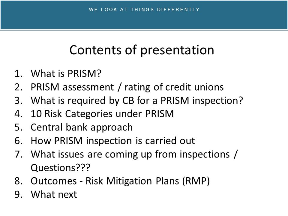 W E L O O K A T T H I N G S D I F F E R E N T L Y PRISM is the CB Risk based supervisory framework, initially rolled out in May 2012 Probability Risk and Impact SysteM All 11,000 financial institutions are assessed and given an impact rating.